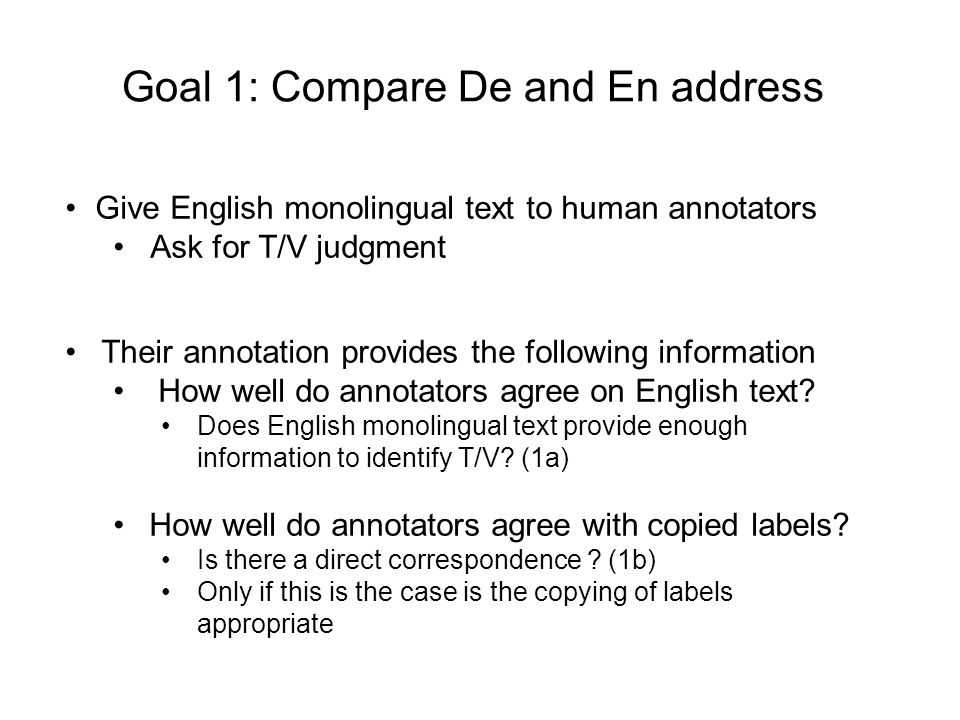 Goal 1: Compare De and En address Give English monolingual text to human annotators Ask for T/V judgment Their annotation provides the following information How well do annotators agree on English text.