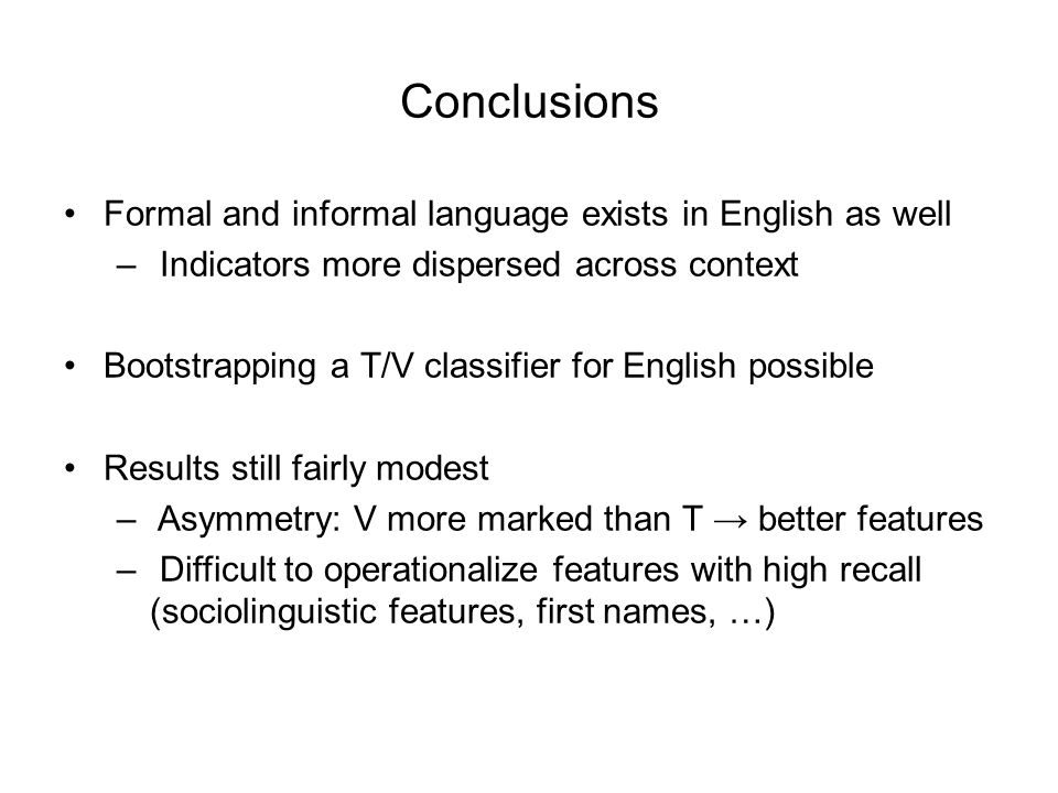 Conclusions Formal and informal language exists in English as well – Indicators more dispersed across context Bootstrapping a T/V classifier for English possible Results still fairly modest – Asymmetry: V more marked than T → better features – Difficult to operationalize features with high recall (sociolinguistic features, first names, …)