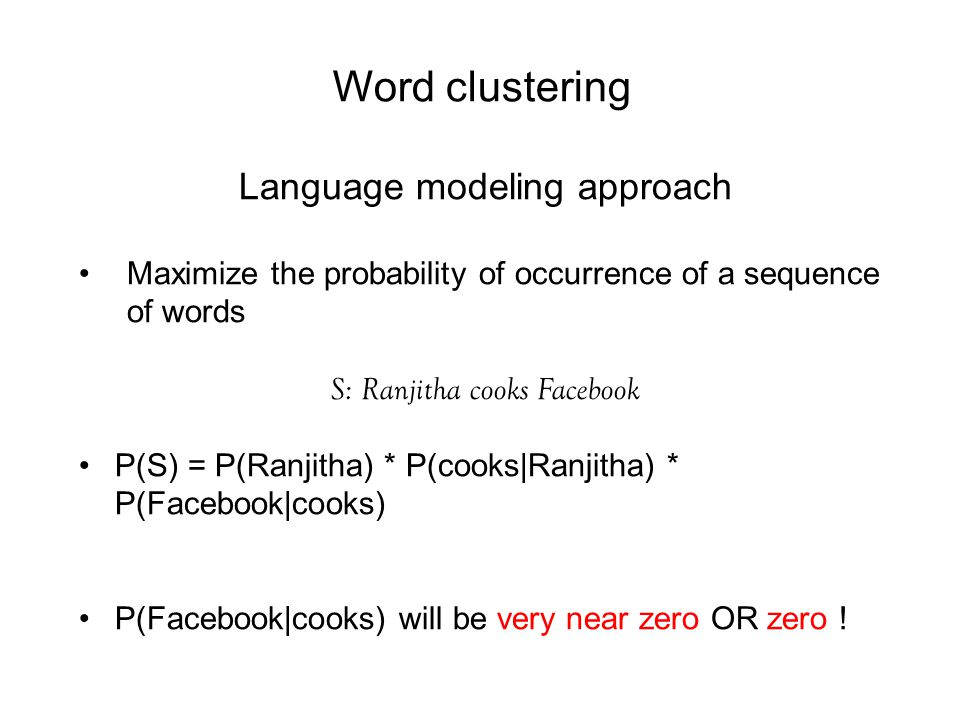 Word clustering Language modeling approach Maximize the probability of occurrence of a sequence of words S: Ranjitha cooks Facebook P(S) = P(Ranjitha) * P(cooks|Ranjitha) * P(Facebook|cooks) P(Facebook|cooks) will be very near zero OR zero !