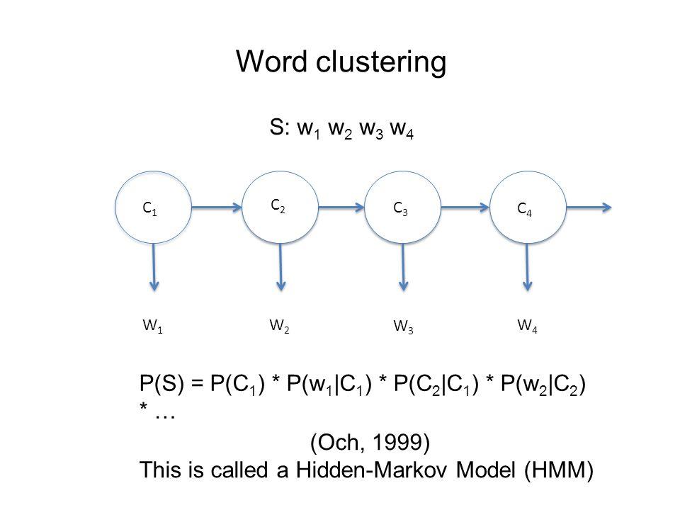 Word clustering W1W1 W2W2 W4W4 W3W3 C3C3 C2C2 C4C4 C1C1 S: w 1 w 2 w 3 w 4 P(S) = P(C 1 ) * P(w 1 |C 1 ) * P(C 2 |C 1 ) * P(w 2 |C 2 ) * … (Och, 1999) This is called a Hidden-Markov Model (HMM)