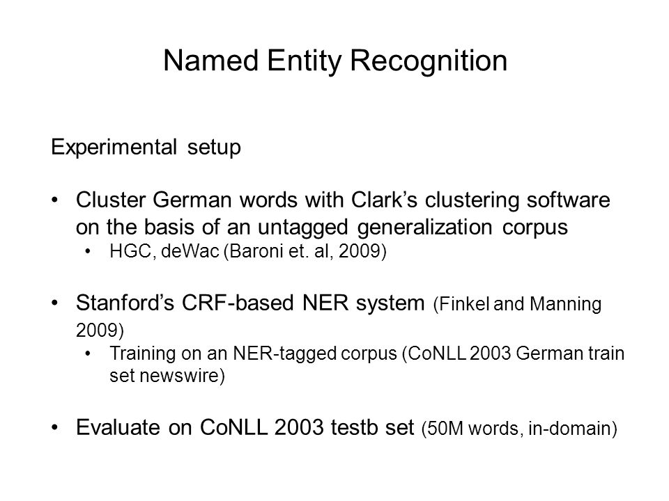 Named Entity Recognition Experimental setup Cluster German words with Clark's clustering software on the basis of an untagged generalization corpus HGC, deWac (Baroni et.