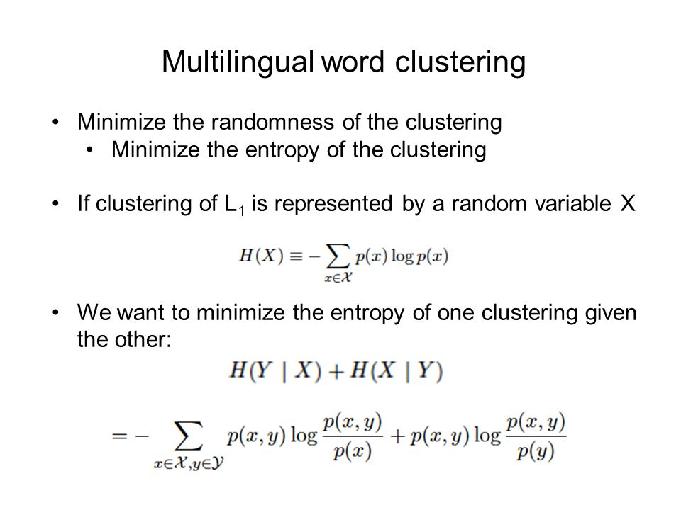 Multilingual word clustering Minimize the randomness of the clustering Minimize the entropy of the clustering If clustering of L 1 is represented by a random variable X We want to minimize the entropy of one clustering given the other: