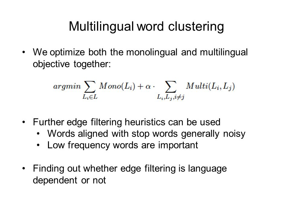 Multilingual word clustering We optimize both the monolingual and multilingual objective together: Further edge filtering heuristics can be used Words aligned with stop words generally noisy Low frequency words are important Finding out whether edge filtering is language dependent or not