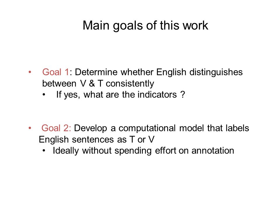 Methodology Use a parallel corpus to analyze aligned sentences with overt (De) T/V choice and covert (En) T/V choice For Goal 1: Compare De & En sentences For Goal 2 : Project De labels onto En sentences