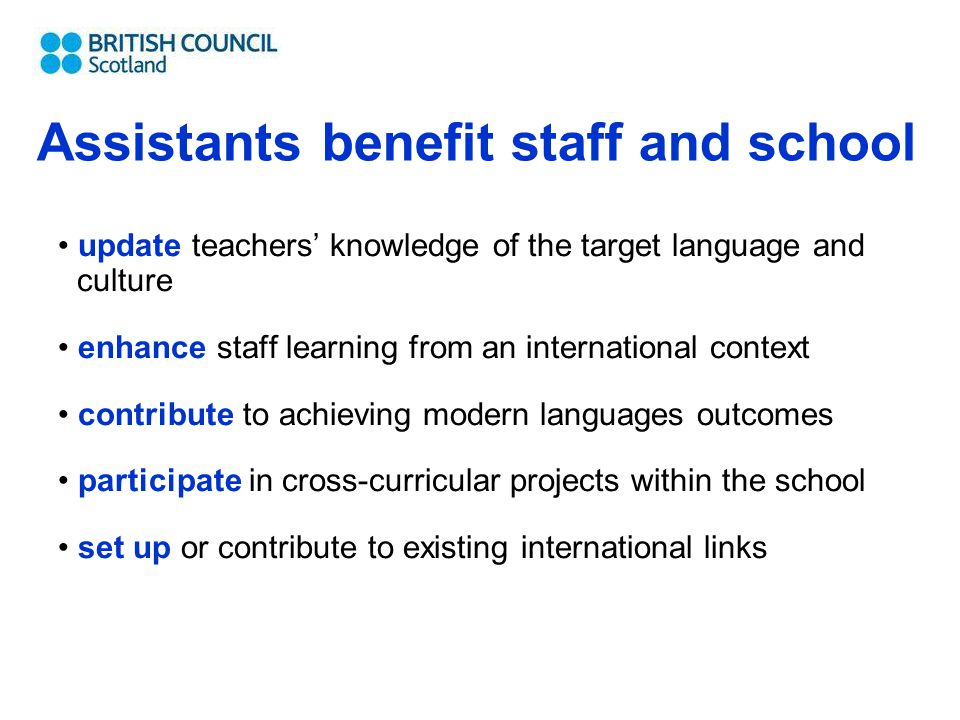 Assistants benefit staff and school update teachers' knowledge of the target language and culture enhance staff learning from an international context