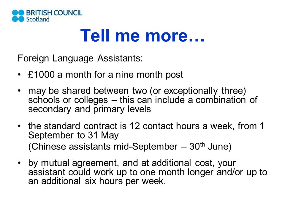 Tell me more… Foreign Language Assistants: £1000 a month for a nine month post may be shared between two (or exceptionally three) schools or colleges – this can include a combination of secondary and primary levels the standard contract is 12 contact hours a week, from 1 September to 31 May (Chinese assistants mid-September – 30 th June) by mutual agreement, and at additional cost, your assistant could work up to one month longer and/or up to an additional six hours per week.
