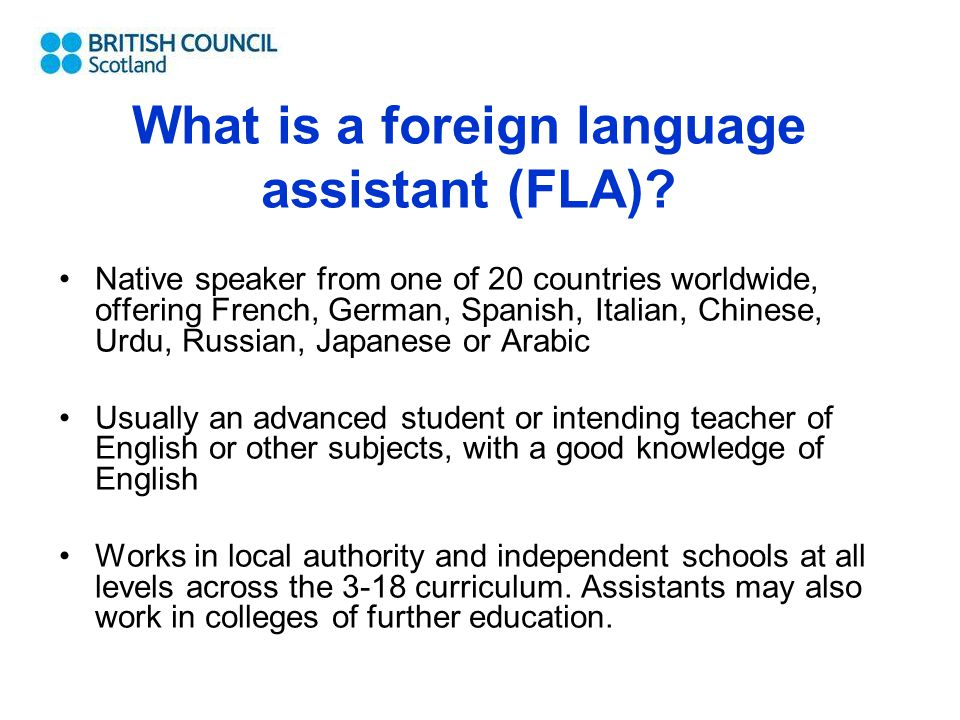 What is a foreign language assistant (FLA)? Native speaker from one of 20 countries worldwide, offering French, German, Spanish, Italian, Chinese, Urd