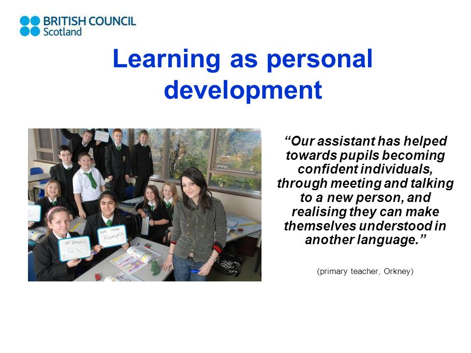 Our assistant has helped towards pupils becoming confident individuals, through meeting and talking to a new person, and realising they can make themselves understood in another language. (primary teacher, Orkney) Learning as personal development
