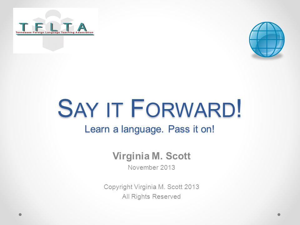 S AY IT F ORWARD ! Learn a language. Pass it on! Virginia M. Scott November 2013 Copyright Virginia M. Scott 2013 All Rights Reserved