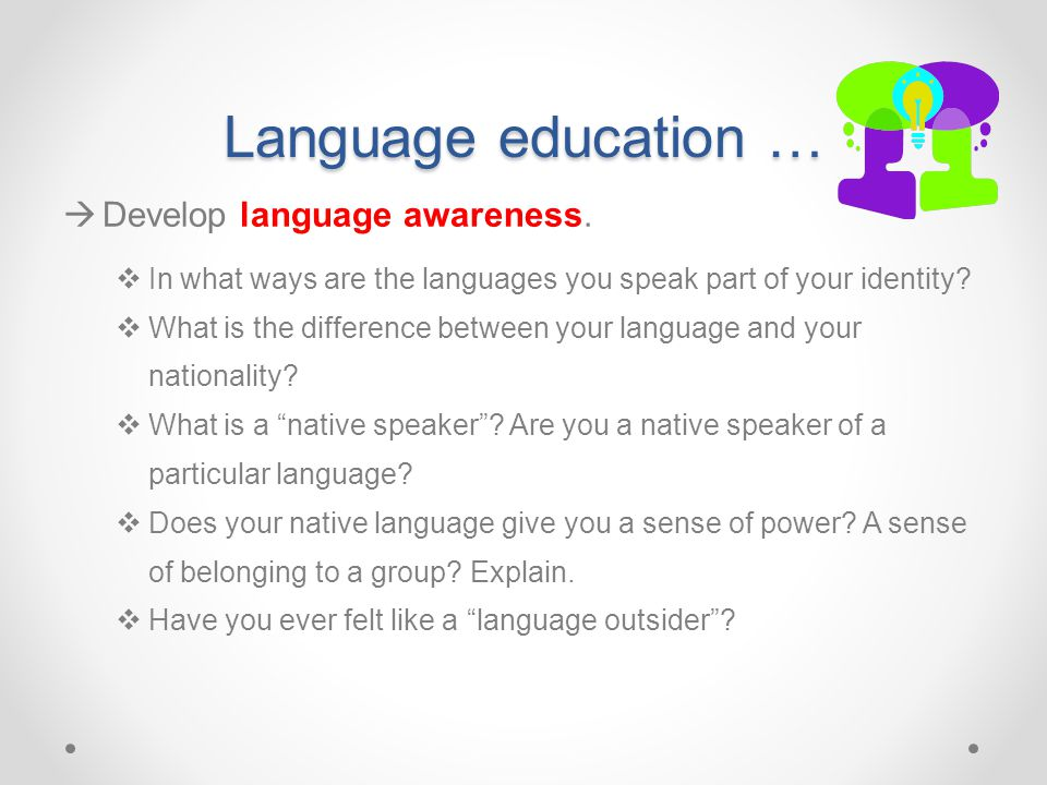 Language education …  Develop language awareness.  In what ways are the languages you speak part of your identity?  What is the difference between