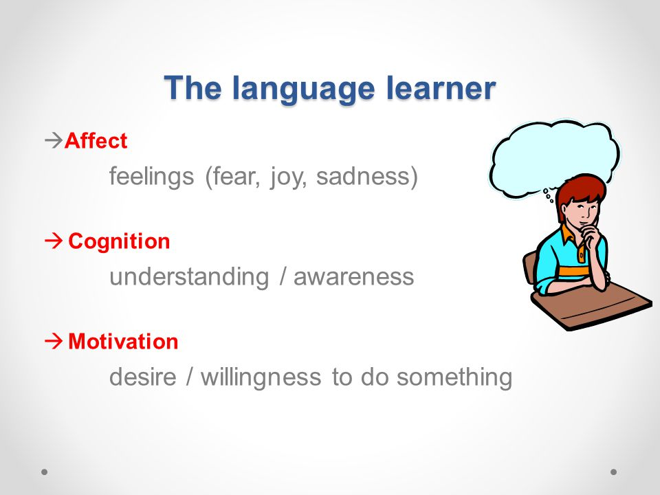 The language learner  Affect feelings (fear, joy, sadness)  Cognition understanding / awareness  Motivation desire / willingness to do something