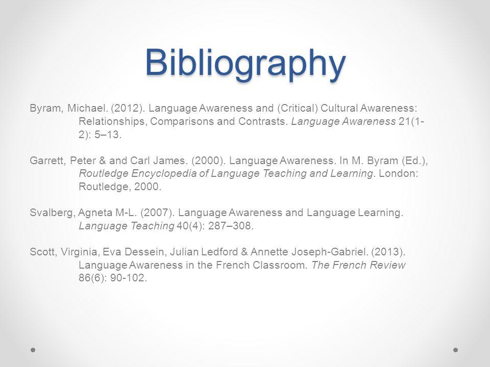 Bibliography Byram, Michael. (2012). Language Awareness and (Critical) Cultural Awareness: Relationships, Comparisons and Contrasts. Language Awarenes
