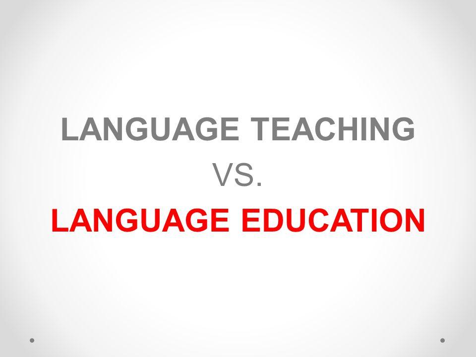 LANGUAGE TEACHING VS. LANGUAGE EDUCATION