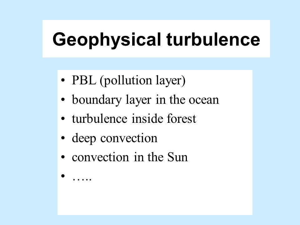 Different Reynolds number turbulent flows Small Re flows: laboratory (tea cup) turbulence; largest eddies ~ O(m); RAN or DNS Medium Re flows: engineer