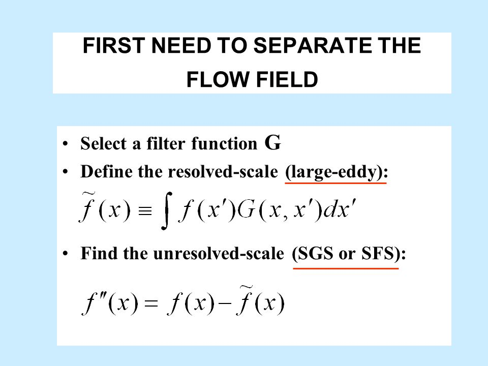 LES turbulent flow Resolved large eddies Subfilter scale, small (not so important) (important eddies)