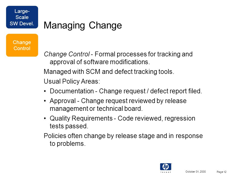 Large- Scale SW Devel. October 31, 2000 Page 12 Managing Change Change Control - Formal processes for tracking and approval of software modifications.