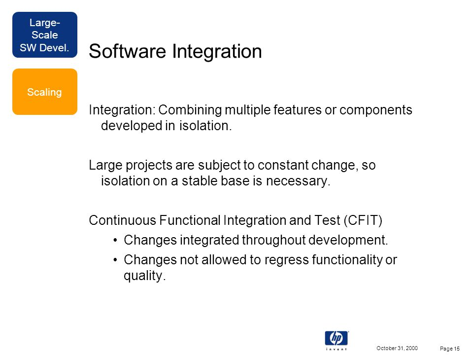 Large- Scale SW Devel. October 31, 2000 Page 15 Software Integration Integration: Combining multiple features or components developed in isolation. La