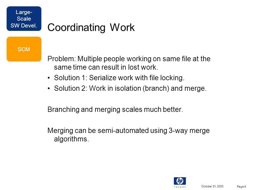 Large- Scale SW Devel. October 31, 2000 Page 9 Coordinating Work Problem: Multiple people working on same file at the same time can result in lost wor