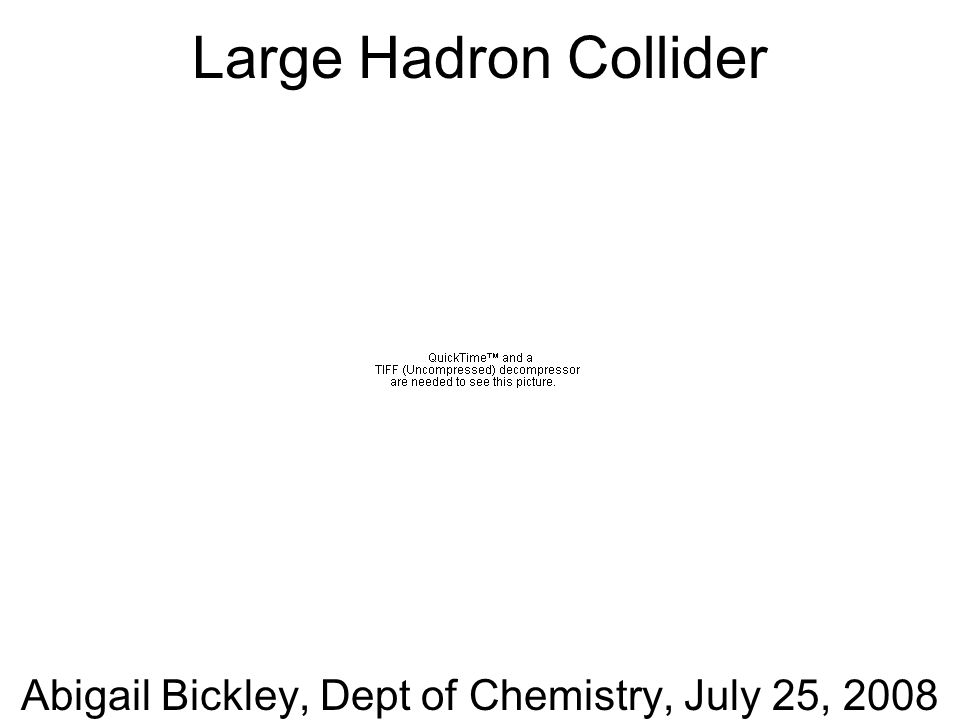 Abigail Bickley, Dept of Chemistry, July 25, 2008 Large Hadron Collider