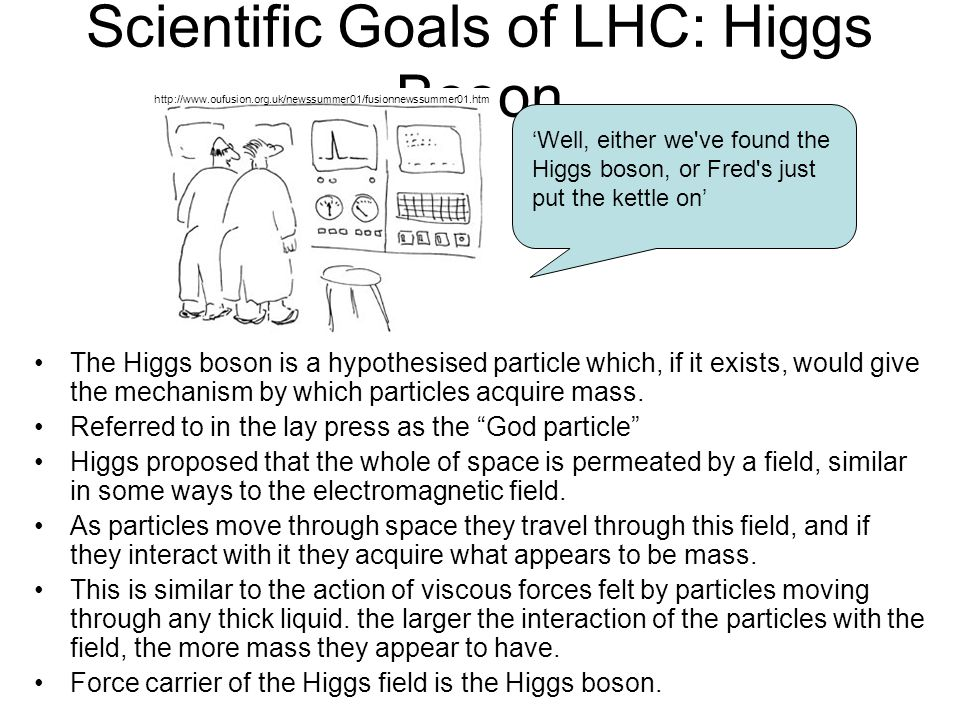 July 25, 2008Abigail Bickley, PAN 200820 Scientific Goals of LHC: Higgs Boson The Higgs boson is a hypothesised particle which, if it exists, would give the mechanism by which particles acquire mass.