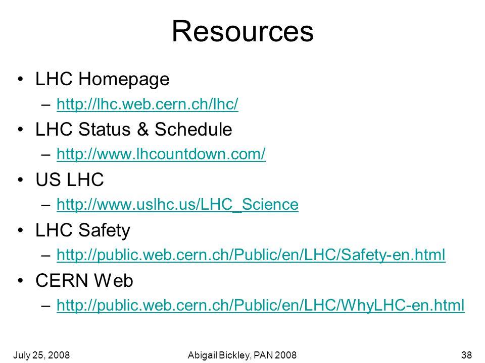July 25, 2008Abigail Bickley, PAN 200838 Resources LHC Homepage –http://lhc.web.cern.ch/lhc/http://lhc.web.cern.ch/lhc/ LHC Status & Schedule –http://www.lhcountdown.com/http://www.lhcountdown.com/ US LHC –http://www.uslhc.us/LHC_Sciencehttp://www.uslhc.us/LHC_Science LHC Safety –http://public.web.cern.ch/Public/en/LHC/Safety-en.htmlhttp://public.web.cern.ch/Public/en/LHC/Safety-en.html CERN Web –http://public.web.cern.ch/Public/en/LHC/WhyLHC-en.htmlhttp://public.web.cern.ch/Public/en/LHC/WhyLHC-en.html