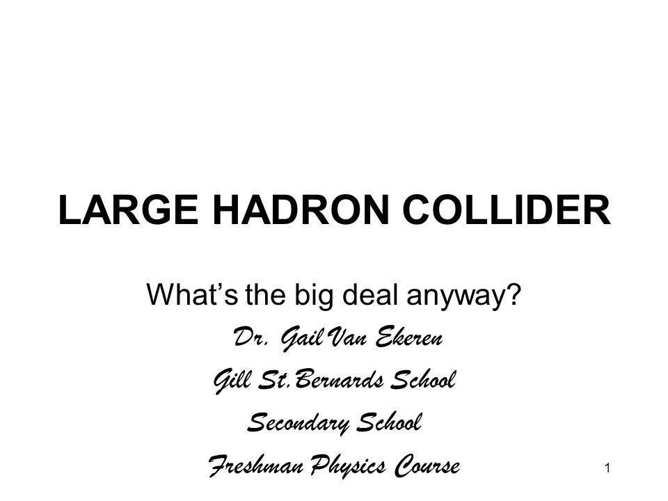 1 LARGE HADRON COLLIDER What's the big deal anyway? Dr. Gail Van Ekeren Gill St.Bernards School Secondary School Freshman Physics Course