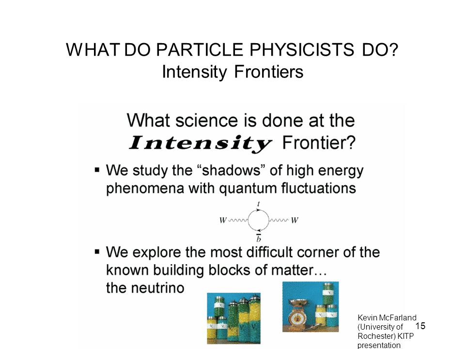 15 WHAT DO PARTICLE PHYSICISTS DO? Intensity Frontiers Kevin McFarland (University of Rochester) KITP presentation 5/31/2008