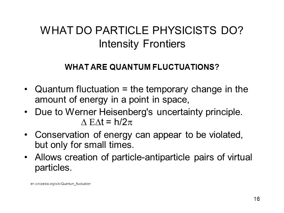 16 WHAT DO PARTICLE PHYSICISTS DO? Intensity Frontiers WHAT ARE QUANTUM FLUCTUATIONS? Quantum fluctuation = the temporary change in the amount of ener