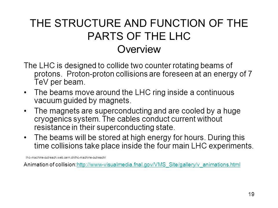 19 THE STRUCTURE AND FUNCTION OF THE PARTS OF THE LHC Overview The LHC is designed to collide two counter rotating beams of protons. Proton-proton col