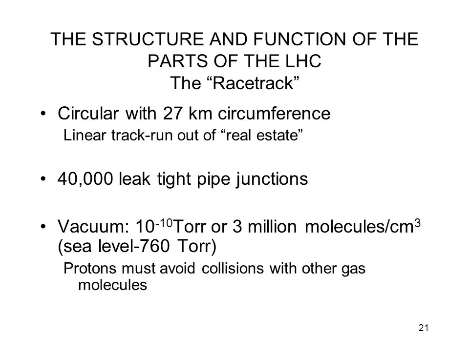 """21 THE STRUCTURE AND FUNCTION OF THE PARTS OF THE LHC The """"Racetrack"""" Circular with 27 km circumference Linear track-run out of """"real estate"""" 40,000 l"""