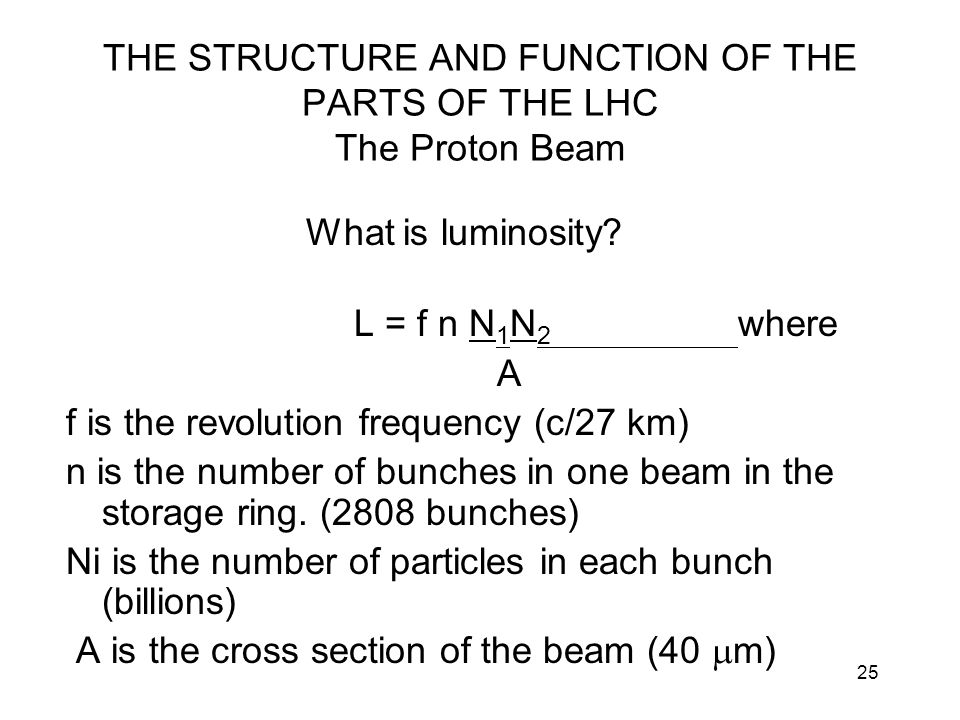 25 THE STRUCTURE AND FUNCTION OF THE PARTS OF THE LHC The Proton Beam What is luminosity? L = f n N 1 N 2 where A f is the revolution frequency (c/27