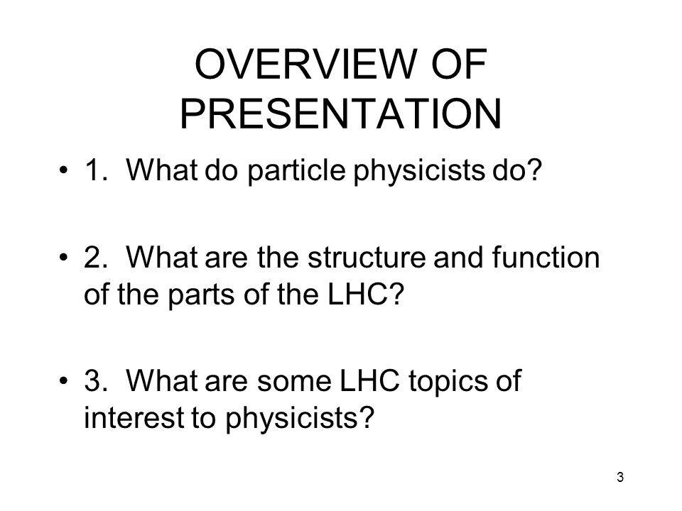 3 OVERVIEW OF PRESENTATION 1. What do particle physicists do? 2. What are the structure and function of the parts of the LHC? 3. What are some LHC top
