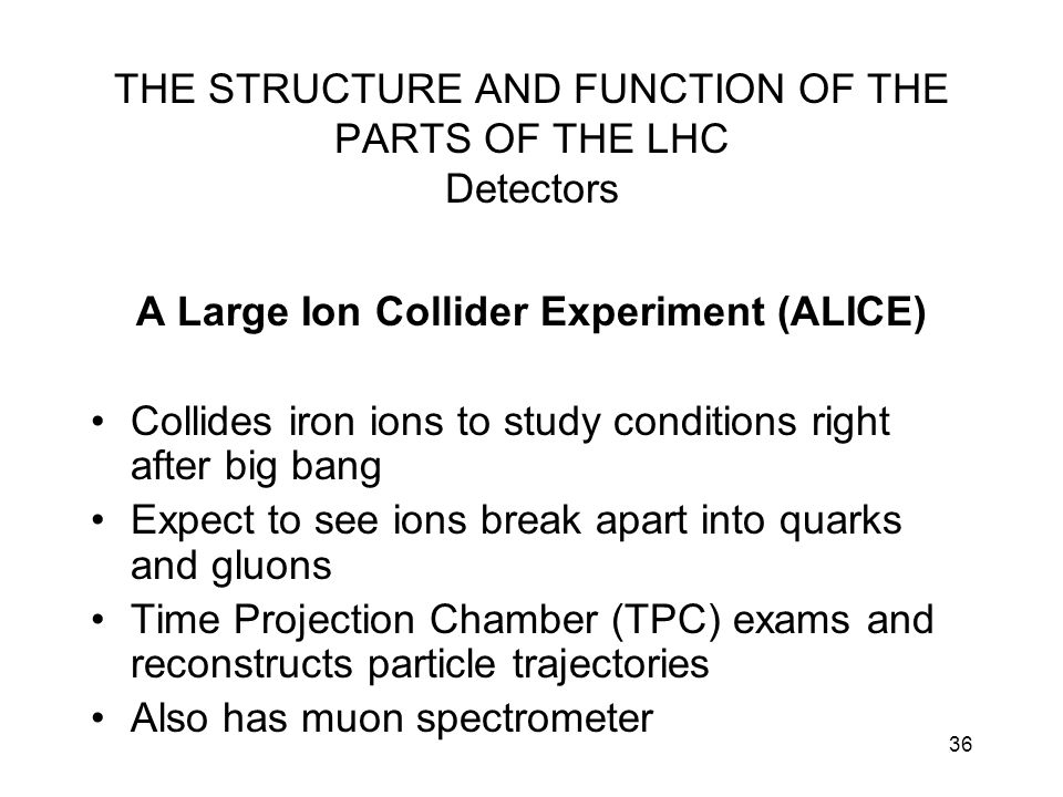 36 THE STRUCTURE AND FUNCTION OF THE PARTS OF THE LHC Detectors A Large Ion Collider Experiment (ALICE) Collides iron ions to study conditions right a