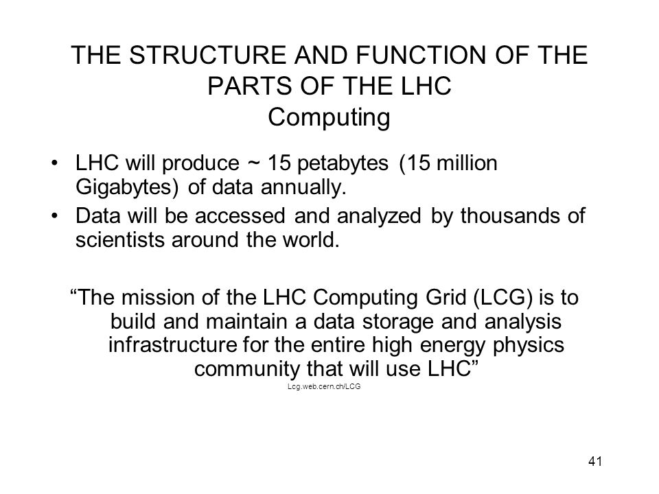41 THE STRUCTURE AND FUNCTION OF THE PARTS OF THE LHC Computing LHC will produce ~ 15 petabytes (15 million Gigabytes) of data annually. Data will be