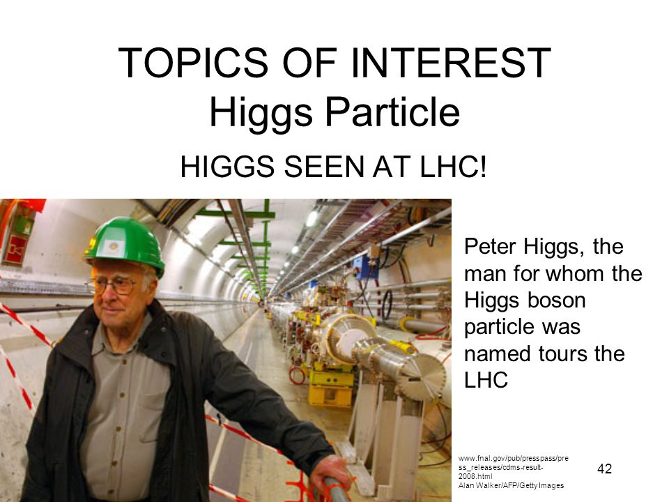 42 TOPICS OF INTEREST Higgs Particle HIGGS SEEN AT LHC! www.fnal.gov/pub/presspass/pre ss_releases/cdms-result- 2008.html Alan Walker/AFP/Getty Images