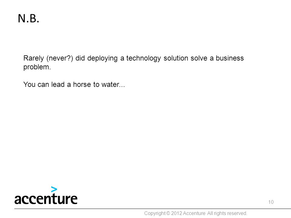 N.B. Rarely (never?) did deploying a technology solution solve a business problem. You can lead a horse to water... Copyright © 2012 Accenture All rig
