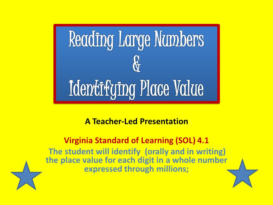A Teacher-Led Presentation Virginia Standard of Learning (SOL) 4.1 The student will identify (orally and in writing) the place value for each digit in a whole number expressed through millions;