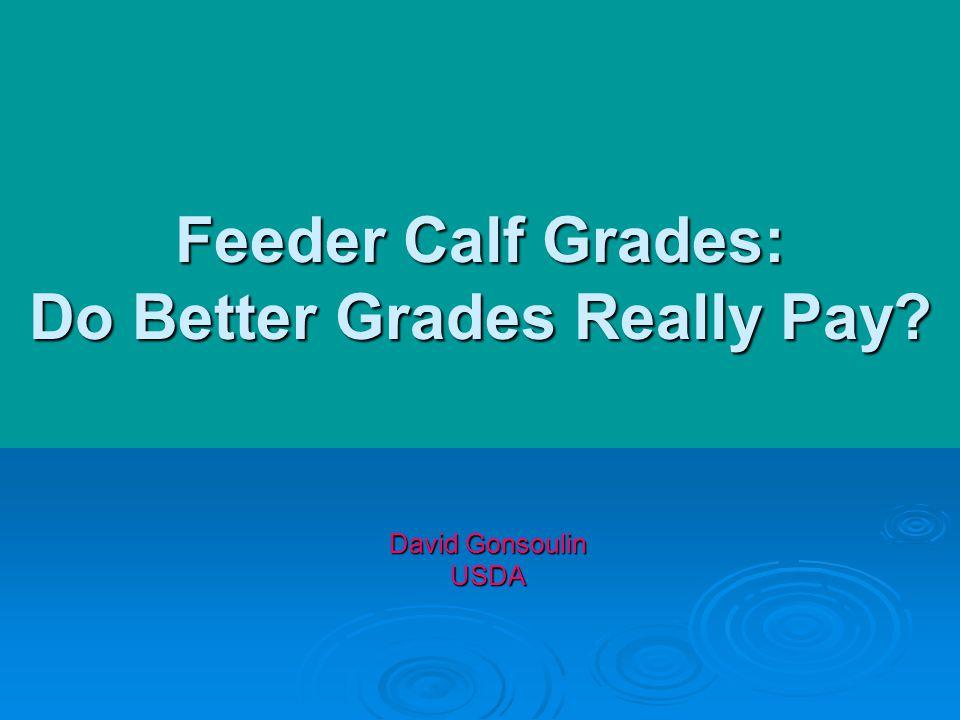 Feeder Calf Grades: Do Better Grades Really Pay David Gonsoulin USDA