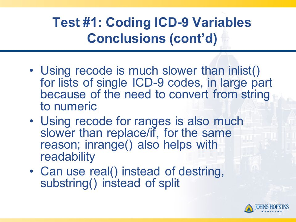 Test #1: Coding ICD-9 Variables Conclusions (cont'd) Using recode is much slower than inlist() for lists of single ICD-9 codes, in large part because of the need to convert from string to numeric Using recode for ranges is also much slower than replace/if, for the same reason; inrange() also helps with readability Can use real() instead of destring, substring() instead of split