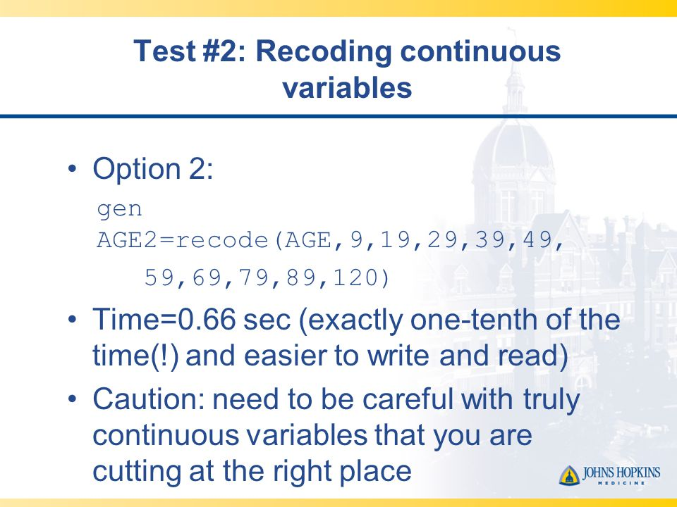 Test #2: Recoding continuous variables Option 2: gen AGE2=recode(AGE,9,19,29,39,49, 59,69,79,89,120) Time=0.66 sec (exactly one-tenth of the time(!) and easier to write and read) Caution: need to be careful with truly continuous variables that you are cutting at the right place