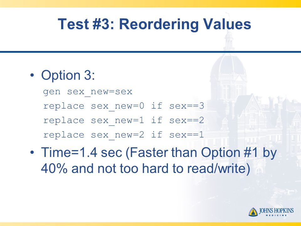 Test #3: Reordering Values Option 3: gen sex_new=sex replace sex_new=0 if sex==3 replace sex_new=1 if sex==2 replace sex_new=2 if sex==1 Time=1.4 sec (Faster than Option #1 by 40% and not too hard to read/write)