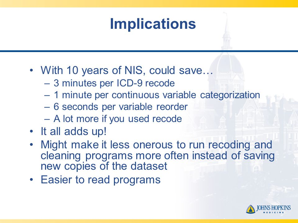Implications With 10 years of NIS, could save… –3 minutes per ICD-9 recode –1 minute per continuous variable categorization –6 seconds per variable reorder –A lot more if you used recode It all adds up.