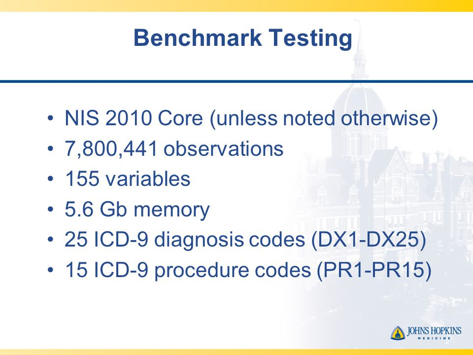 Benchmark Testing NIS 2010 Core (unless noted otherwise) 7,800,441 observations 155 variables 5.6 Gb memory 25 ICD-9 diagnosis codes (DX1-DX25) 15 ICD-9 procedure codes (PR1-PR15)