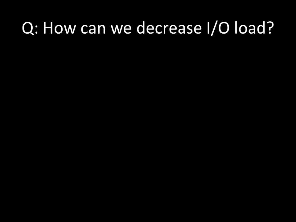 Q: How can we decrease I/O load