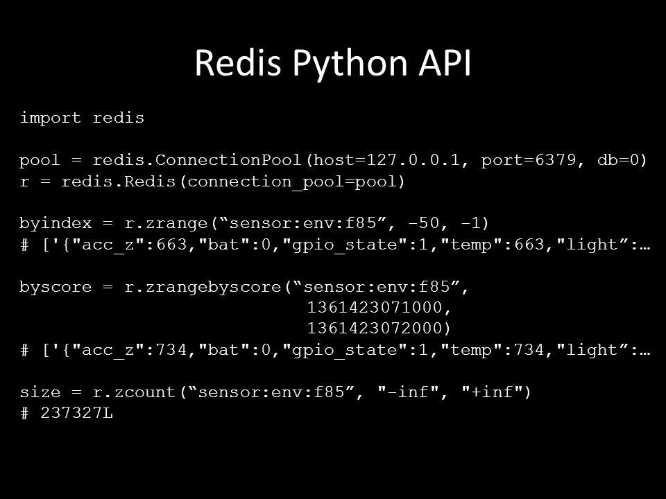 Redis Python API import redis pool = redis.ConnectionPool(host=127.0.0.1, port=6379, db=0) r = redis.Redis(connection_pool=pool) byindex = r.zrange( sensor:env:f85 , -50, -1) # [ { acc_z :663, bat :0, gpio_state :1, temp :663, light :… byscore = r.zrangebyscore( sensor:env:f85 , 1361423071000, 1361423072000) # [ { acc_z :734, bat :0, gpio_state :1, temp :734, light :… size = r.zcount( sensor:env:f85 , -inf , +inf ) # 237327L