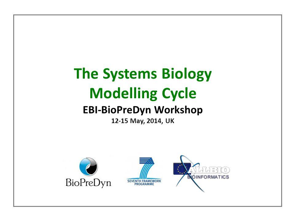 The Systems Biology Modelling Cycle EBI-BioPreDyn Workshop 12-15 May, 2014, UK