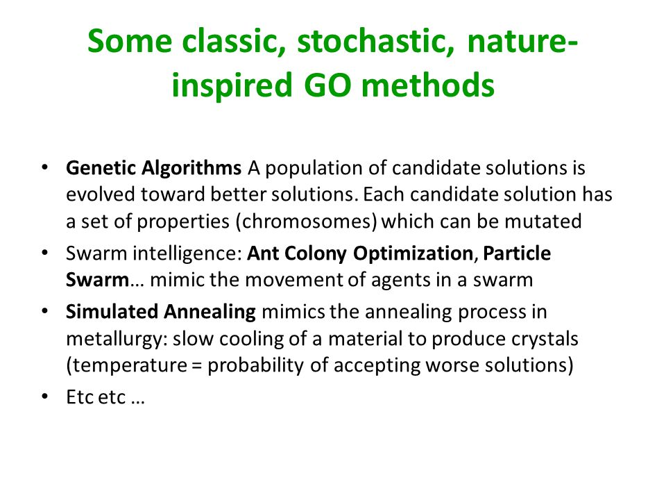 Some classic, stochastic, nature- inspired GO methods Genetic Algorithms A population of candidate solutions is evolved toward better solutions.