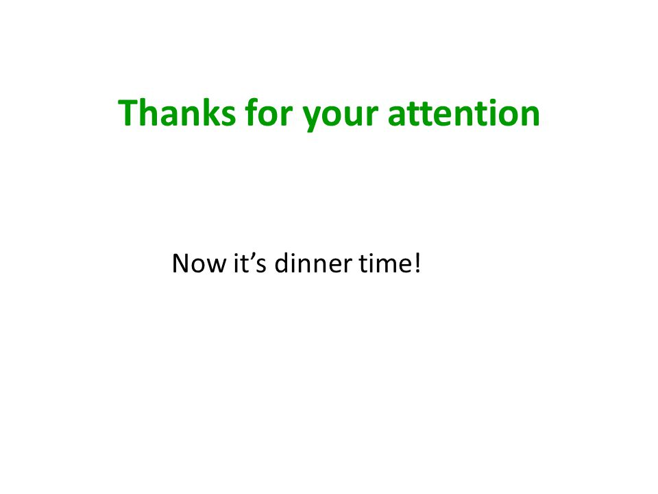 Thanks for your attention Now it's dinner time!