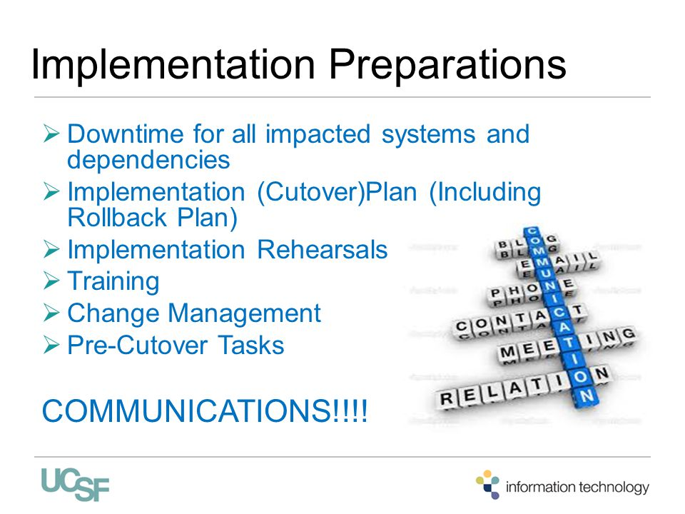 Implementation Preparations  Downtime for all impacted systems and dependencies  Implementation (Cutover)Plan (Including Rollback Plan)  Implementation Rehearsals  Training  Change Management  Pre-Cutover Tasks COMMUNICATIONS!!!!