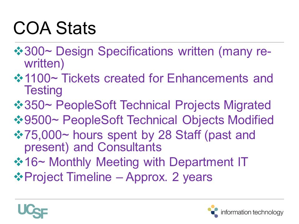 COA Stats  300~ Design Specifications written (many re- written)  1100~ Tickets created for Enhancements and Testing  350~ PeopleSoft Technical Projects Migrated  9500~ PeopleSoft Technical Objects Modified  75,000~ hours spent by 28 Staff (past and present) and Consultants  16~ Monthly Meeting with Department IT  Project Timeline – Approx.